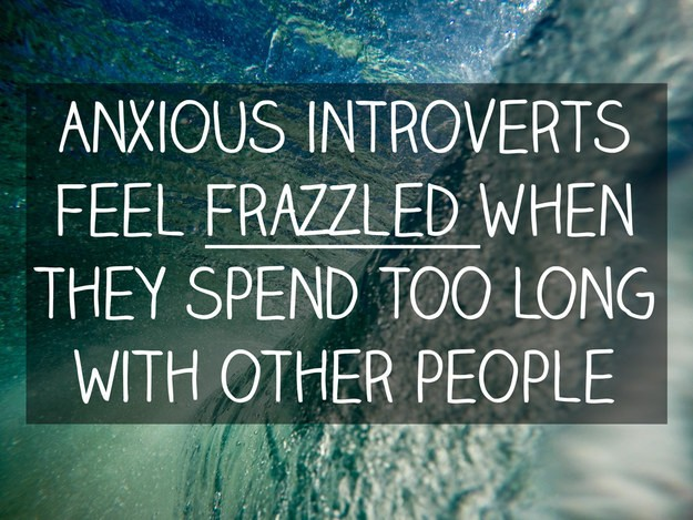 Anxious introverts start to feel frazzled when they spend too long hanging out with other people.